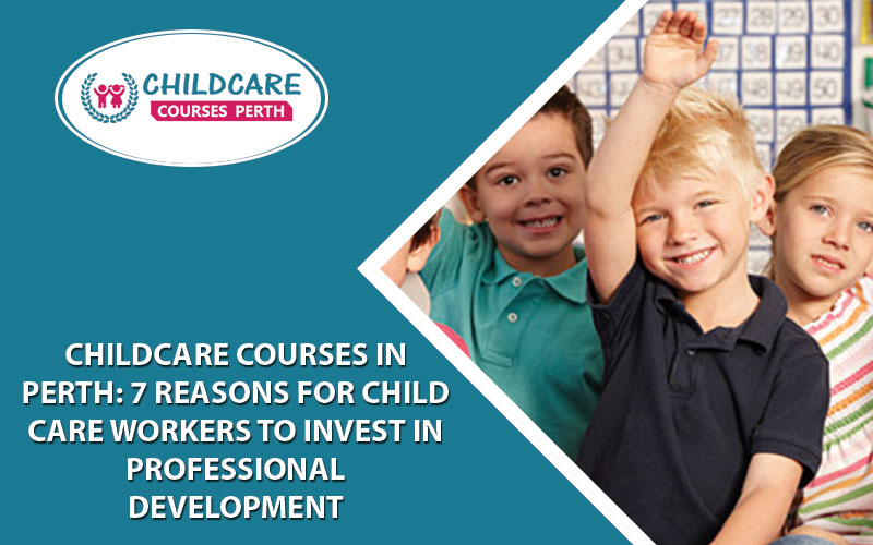 Childcare Courses In Perth: 7 Reasons For Child Care Workers To Invest In Professional Development